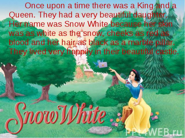 Once upon a time there was a King and a Queen. They had a very beautiful daughter. Her name was Snow White because her skin was as white as the snow, cheeks as red as blood and her hair as black as a marble pillar. They lived very happily in their b…