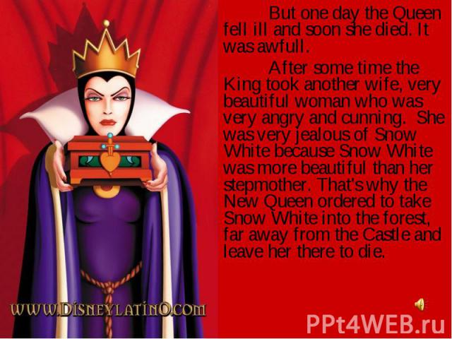 But one day the Queen fell ill and soon she died. It was awfull.After some time the King took another wife, very beautiful woman who was very angry and cunning. She was very jealous of Snow White because Snow White was more beautiful than her stepmo…