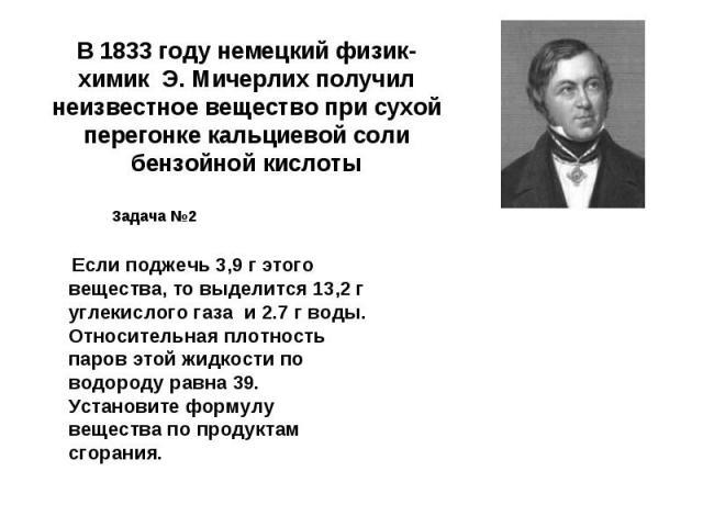 В 1833 году немецкий физик-химик Э. Мичерлих получил неизвестное вещество при сухой перегонке кальциевой соли бензойной кислоты Задача №2 Если поджечь 3,9 г этого вещества, то выделится 13,2 г углекислого газа и 2.7 г воды. Относительная плотность п…