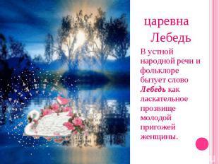 царевна Лебедь В устной народной речи и фольклоре бытует слово Лебедь как ласкат