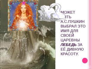 Может быть А.С.Пушкин выбрал это имя для своей царевны Лебедь за её дивную красо