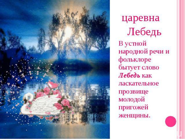царевна Лебедь В устной народной речи и фольклоре бытует слово Лебедь как ласкательное прозвище молодой пригожей женщины.
