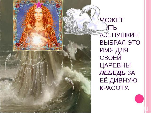 Может быть А.С.Пушкин выбрал это имя для своей царевны Лебедь за её дивную красоту.