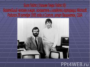 Билл Гейтс ( Уильям Генри Гейтс III)- богатейший человек в мире, основатель и вл