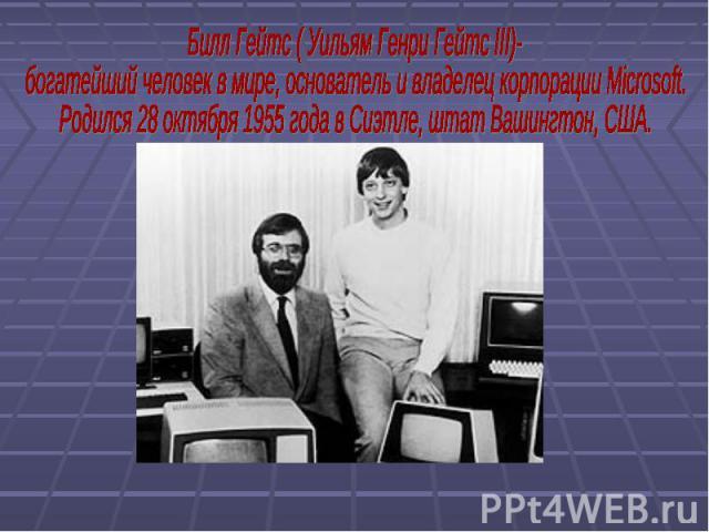 Билл Гейтс ( Уильям Генри Гейтс III)- богатейший человек в мире, основатель и владелец корпорации Microsoft.Родился 28 октября 1955 года в Сиэтле, штат Вашингтон, США.
