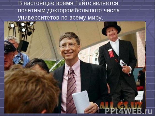 В настоящее время Гейтс является почетным доктором большого числа университетов по всему миру.