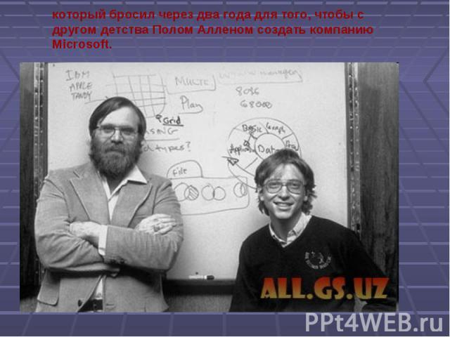 который бросил через два года для того, чтобы с другом детства Полом Алленом создать компанию Microsoft.