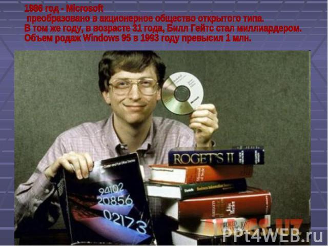1986 год - Microsoft преобразовано в акционерное общество открытого типа.В том же году, в возрасте 31 года, Билл Гейтс стал миллиардером.Объем родаж Windows 95 в 1993 году превысил 1 млн.