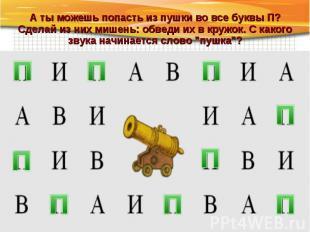 А ты можешь попасть из пушки во все буквы П? Сделай из них мишень: обведи их в к