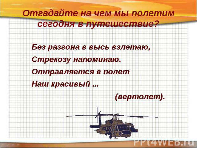 Отгадайте на чем мы полетим сегодня в путешествие? Без разгона в высь взлетаю,Стрекозу напоминаю.Отправляется в полетНаш красивый ... (вертолет).