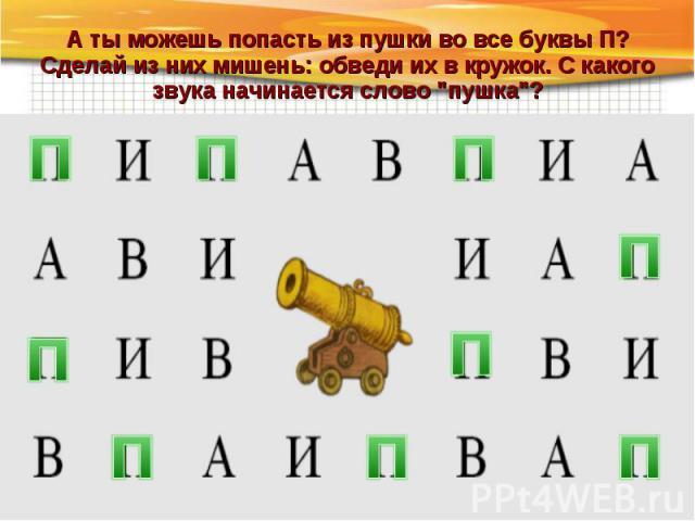 А ты можешь попасть из пушки во все буквы П? Сделай из них мишень: обведи их в кружок. С какого звука начинается слово