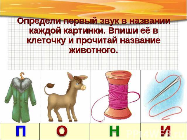 Определи первый звук в названии каждой картинки. Впиши её в клеточку и прочитай название животного.