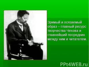 Зримый и осязаемый образ – главный ресурс творчества Чехова и главнейший посредн
