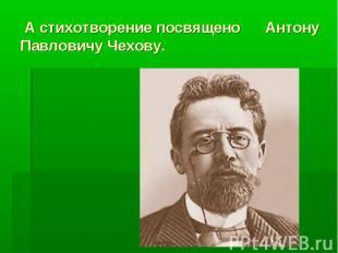 А стихотворение посвящено Антону Павловичу Чехову.