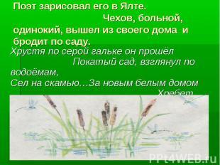 Поэт зарисовал его в Ялте. Чехов, больной, одинокий, вышел из своего дома и брод