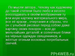 По мысли автора , Чехову как художнику до такой степени было любо и весело воссо