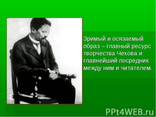 Зримый и осязаемый образ – главный ресурс творчества Чехова и главнейший посредник между ним и читателем.