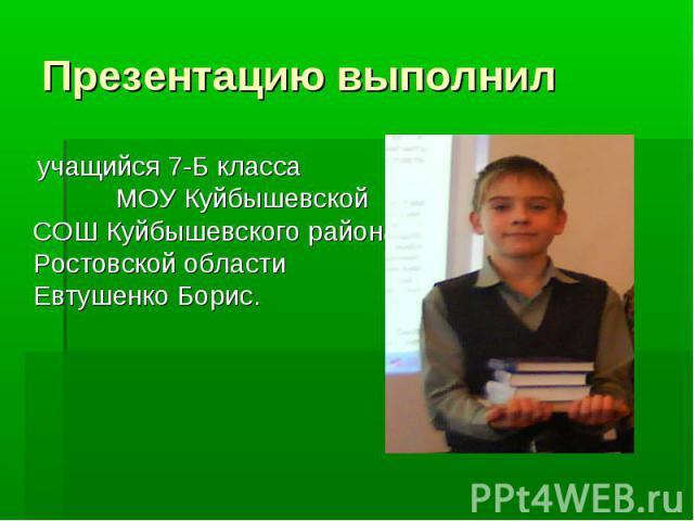 Презентацию выполнил учащийся 7-Б класса МОУ Куйбышевской СОШ Куйбышевского района Ростовской области Евтушенко Борис.