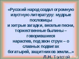 «Русский народ создал огромнуюизустную литературу: мудрые пословицыи хитрые зага