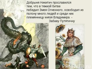Добрыня Никитич прославилсятем, что в тяжкой битвепобедил Змея Огненного, освобо