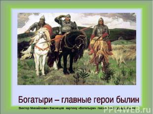 Богатыри – главные герои былинВиктор Михайлович Васнецов картину «Богатыри» писа