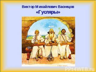 Виктор Михайлович Васнецов«Гусляры»