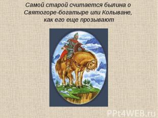 Самой старой считается былина о Святогоре-богатыре или Колыване, как его еще про