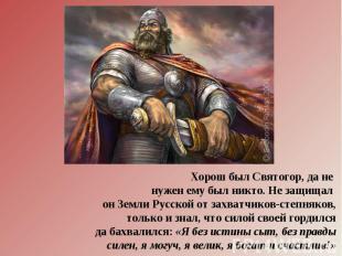 Хорош был Святогор, да не нужен ему был никто. Не защищал он Земли Русской от за