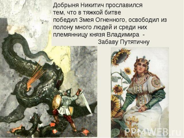 Добрыня Никитич прославилсятем, что в тяжкой битвепобедил Змея Огненного, освободил из полону много людей и среди них племянницу князя Владимира - Забаву Путятичну