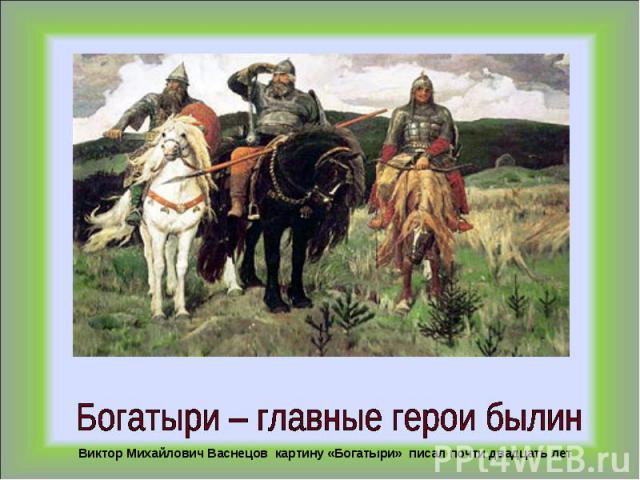 Богатыри – главные герои былинВиктор Михайлович Васнецов картину «Богатыри» писал почти двадцать лет