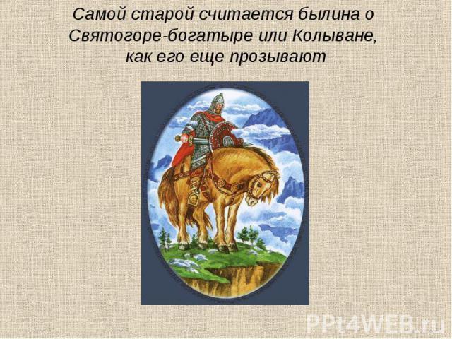 Самой старой считается былина о Святогоре-богатыре или Колыване, как его еще прозывают