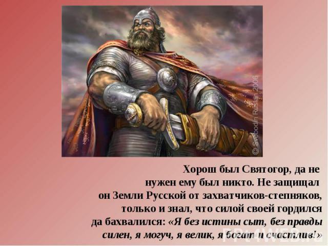 Хорош был Святогор, да не нужен ему был никто. Не защищал он Земли Русской от захватчиков-степняков,только и знал, что силой своей гордилсяда бахвалился: «Я без истины сыт, без правдысилен, я могуч, я велик, я богат и счастлив!»