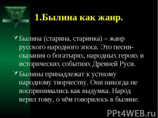 1.Былина как жанр. Былина (старина, старинка) – жанр русского народного эпоса. Э