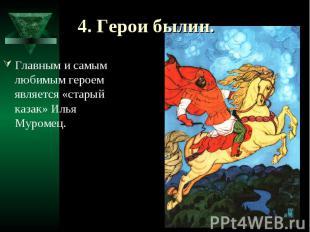 4. Герои былин. Главным и самым любимым героем является «старый казак» Илья Муро