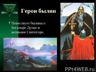 Герои былин Повествует былина о богатыре Дунае и великане Святогоре.