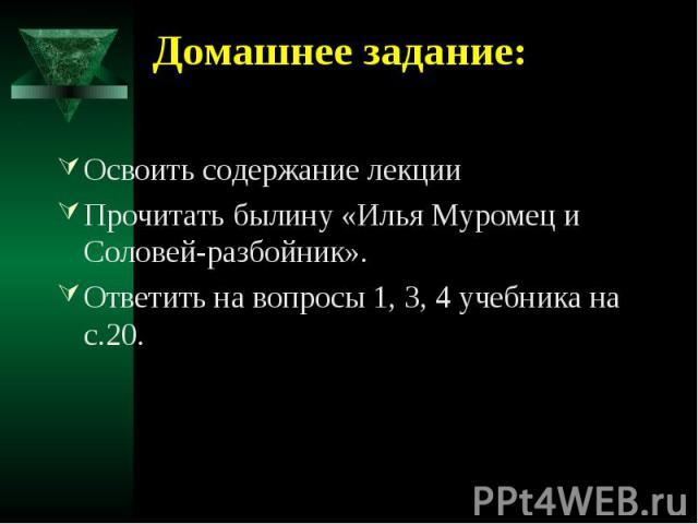 Домашнее задание: Освоить содержание лекцииПрочитать былину «Илья Муромец и Соловей-разбойник».Ответить на вопросы 1, 3, 4 учебника на с.20.