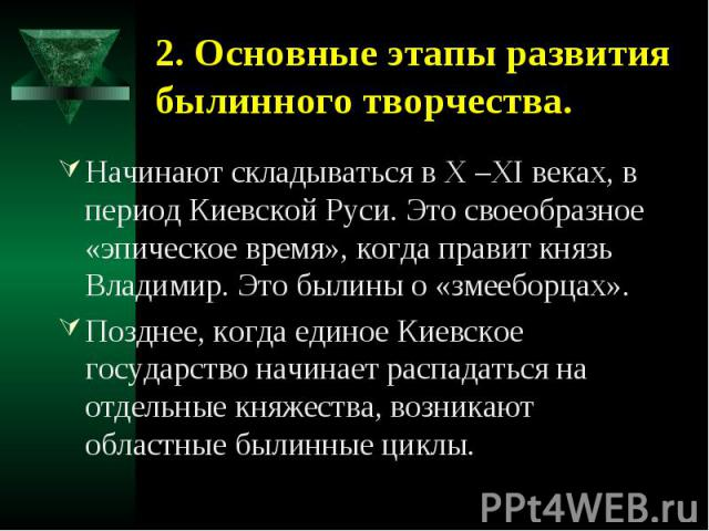 2. Основные этапы развития былинного творчества. Начинают складываться в X –XI веках, в период Киевской Руси. Это своеобразное «эпическое время», когда правит князь Владимир. Это былины о «змееборцах».Позднее, когда единое Киевское государство начин…