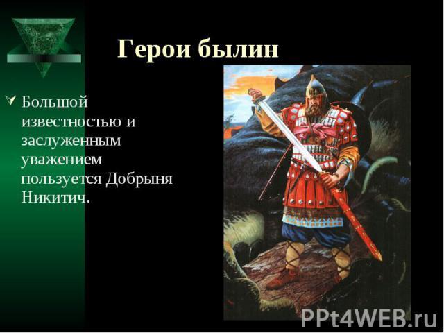 Герои былин Большой известностью и заслуженным уважением пользуется Добрыня Никитич.