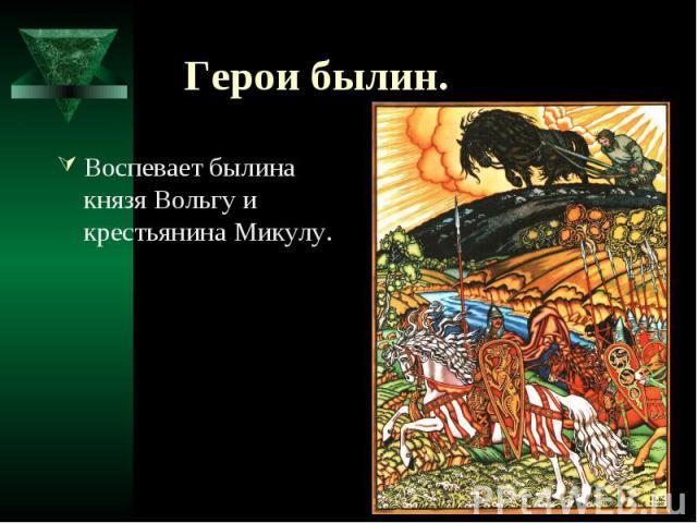 Герои былин. Воспевает былина князя Вольгу и крестьянина Микулу.