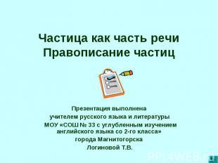 Частица как часть речиПравописание частиц Презентация выполнена учителем русског