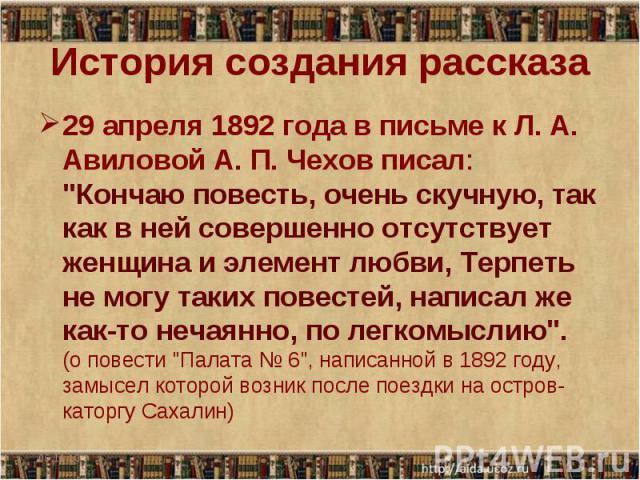 История создания рассказа 29 апреля 1892 года в письме к Л. А. Авиловой А. П. Чехов писал: