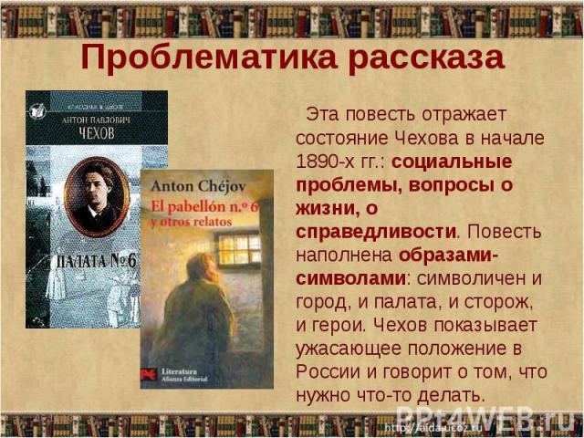 Проблематика рассказа Эта повесть отражает состояние Чехова в начале 1890-хгг.: социальные проблемы, вопросы о жизни, о справедливости. Повесть наполнена образами-символами: символичен и город, и палата, и сторож, и герои. Чехов показывает ужасающе…