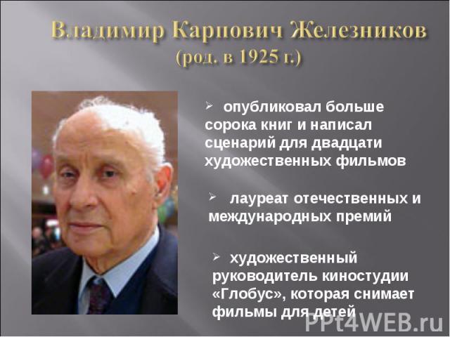 Владимир Карпович Железников(род. в 1925 г.) опубликовал больше сорока книг и написал сценарий для двадцати художественных фильмов лауреат отечественных и международных премий художественный руководитель киностудии «Глобус», которая снимает фильмы д…