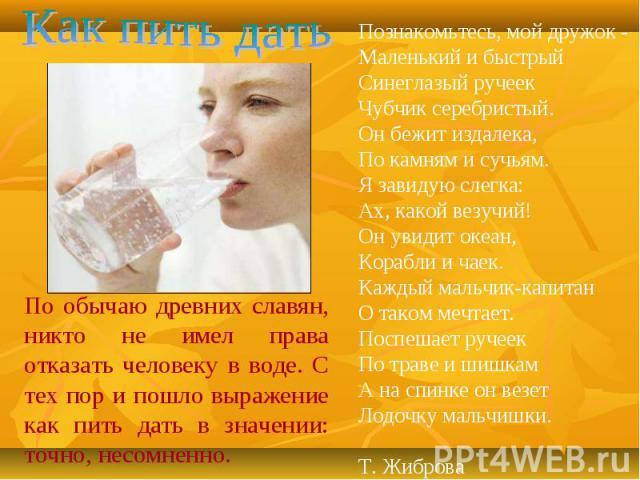 Как пить датьПо обычаю древних славян, никто не имел права отказать человеку в воде. С тех пор и пошло выражение как пить дать в значении: точно, несомненно.Познакомьтесь, мой дружок - Маленький и быстрый Синеглазый ручеек Чубчик серебристый. Он беж…