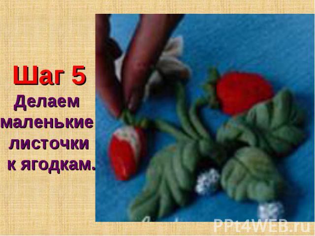 Шаг 5Делаем маленькие листочки к ягодкам.