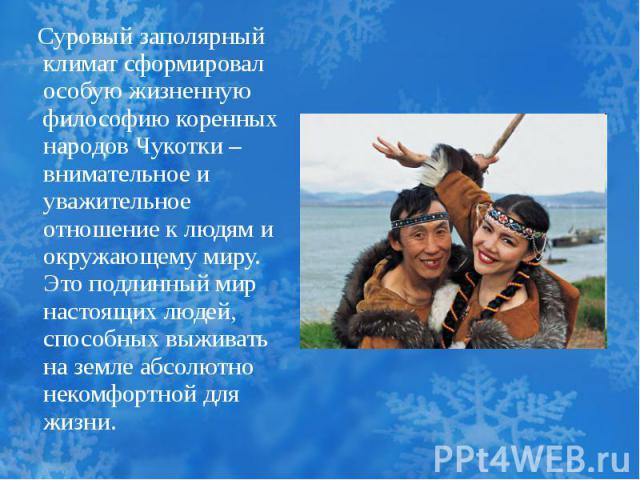 Суровый заполярный климат сформировал особую жизненную философию коренных народов Чукотки – внимательное и уважительное отношение к людям и окружающему миру. Это подлинный мир настоящих людей, способных выживать на земле абсолютно некомфортной для жизни.