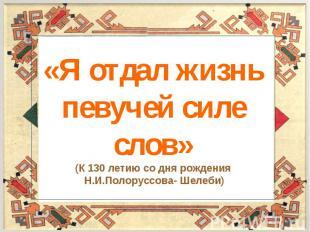 «Я отдал жизнь певучей силе слов»(К 130 летию со дня рождения Н.И.Полоруссова- Ш