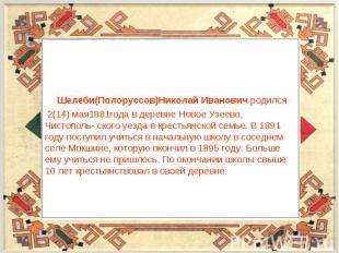 Шелеби(Полоруссов)Николай Иванович родился 2(14) мая1881года в деревне Новое Узе