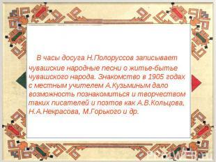 В часы досуга Н.Полоруссов записывает чувашские народные песни о житье-бытье чув