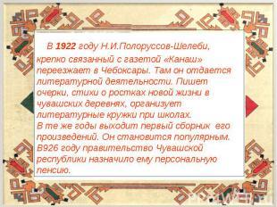 В 1922 году Н.И.Полоруссов-Шелеби, крепко связанный с газетой «Канаш» переезжает